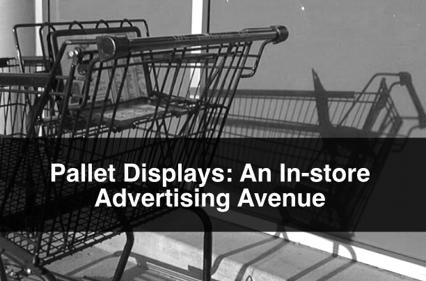 Pallet Displays: An In-store Advertising Avenue
