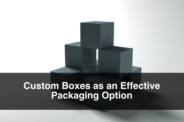 Custom Boxes as an Effective Packaging Option