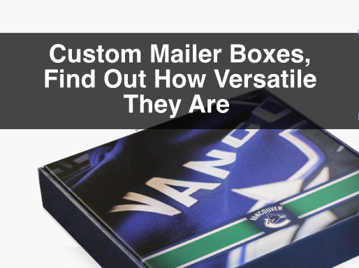 Custom Mailer Boxes, Find Out How Versatile They Are