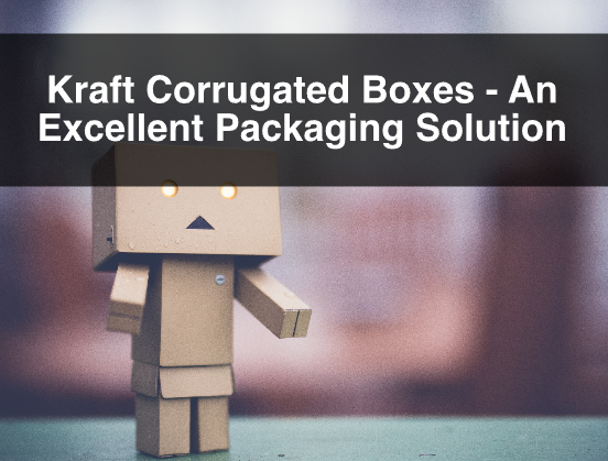 Kraft Corrugated Boxes – An Excellent Packaging Solution