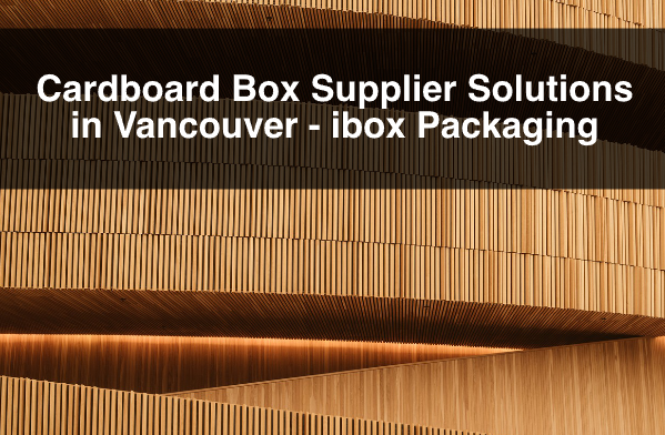 Cardboard Box Supplier Solutions in Vancouver – ibox Packaging