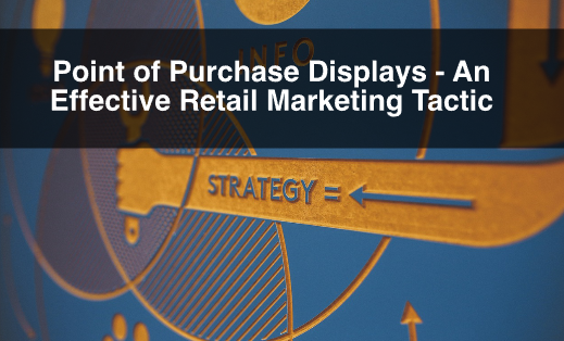 Point of Purchase Displays – An Effective Retail Marketing Tactic