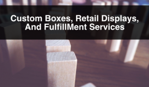 Custom Boxes, Retail Displays, And Fulfillment Services
