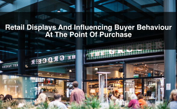 Retail Displays And Influencing Buyer Behaviour At The Point Of Purchase