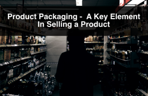 Product Packaging –  A Key Element In Selling a Product