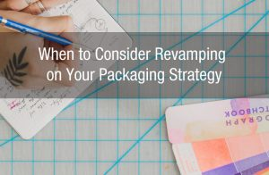 When to Consider Revamping on Your Packaging Strategy