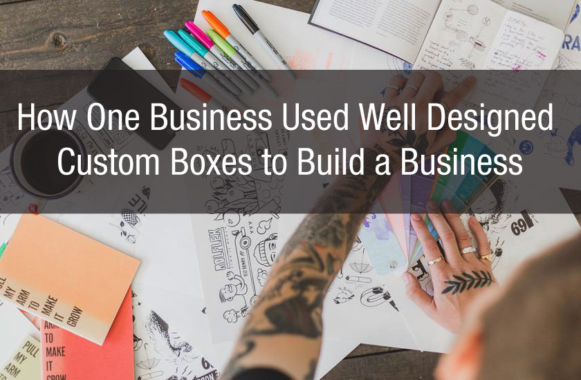 How One Business Used Well Designed Custom Boxes to Build a Business