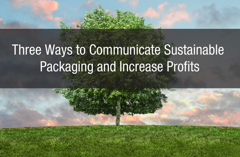 Three Ways to Communicate Sustainable Packaging and Increase Profits