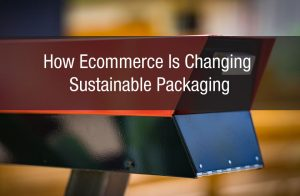 How eCommerce Is Changing Sustainable Packaging