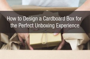 How to Design a Cardboard Box for the Perfect Unboxing Experience