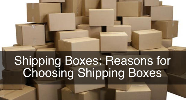 Shipping Boxes: Reasons for Choosing Shipping Boxes