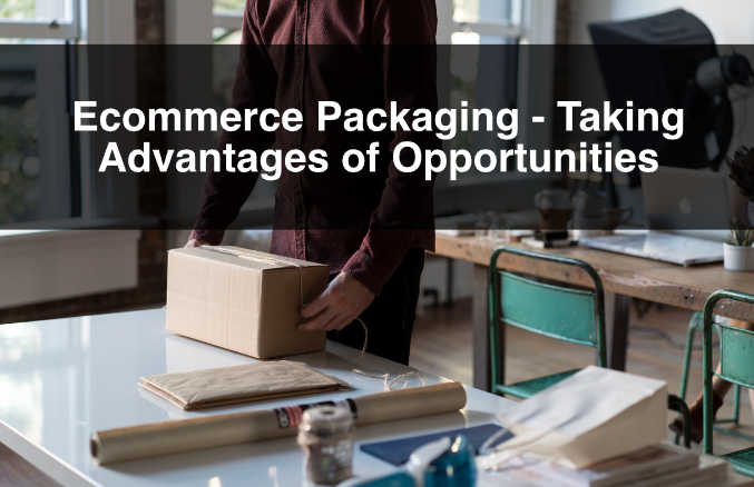 Ecommerce Packaging – Taking Advantages of Opportunities