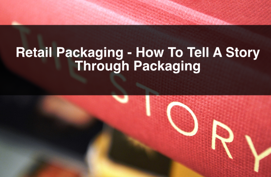 Retail Packaging – How To Tell A Story Through Packaging