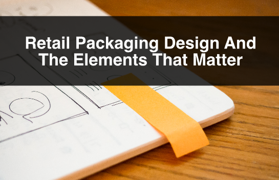 Retail Packaging Design And The Elements That Matter