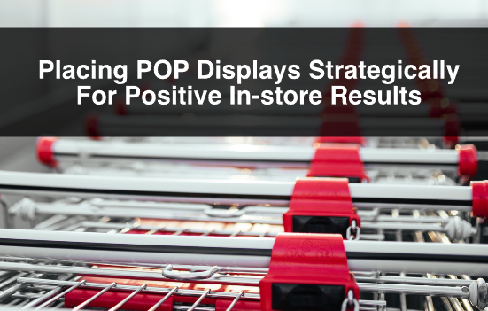 Placing POP Displays Strategically For Positive In-store Results