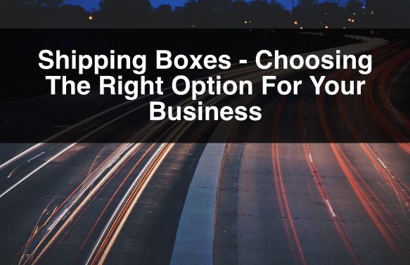 Shipping Boxes – Choosing The Right Option For Your Business