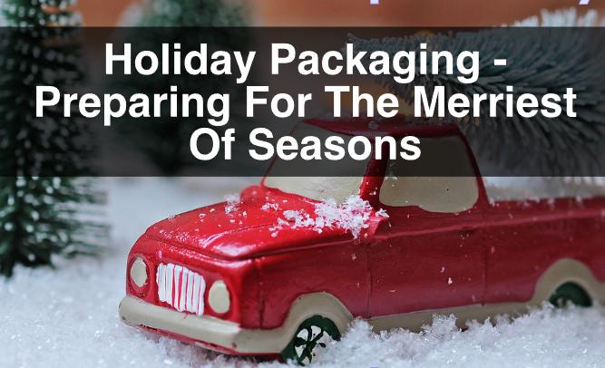 Holiday Packaging – Preparing For The Merriest Of Seasons