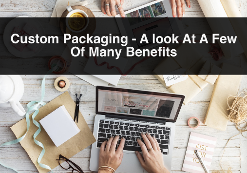 Custom Packaging – A look At A Few Of Many Benefits