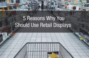 5 Reasons Why You Should Use Retail Displays