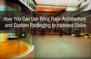 How You Can Use Price Pack Architecture and Custom Packaging to Increase Sales