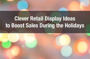 Clever Retail Display Ideas to Boost Sales During the Holidays