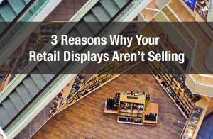 3 Reasons Why Your Retail Displays Aren't Selling