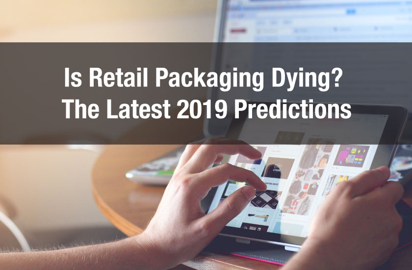 Is Retail Packaging Dying? The Latest 2019 Predictions