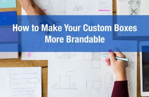 How to Make Your Custom Boxes More Brandable