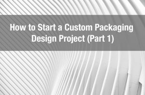 How to Start a Custom Packaging design Project (Part 1)