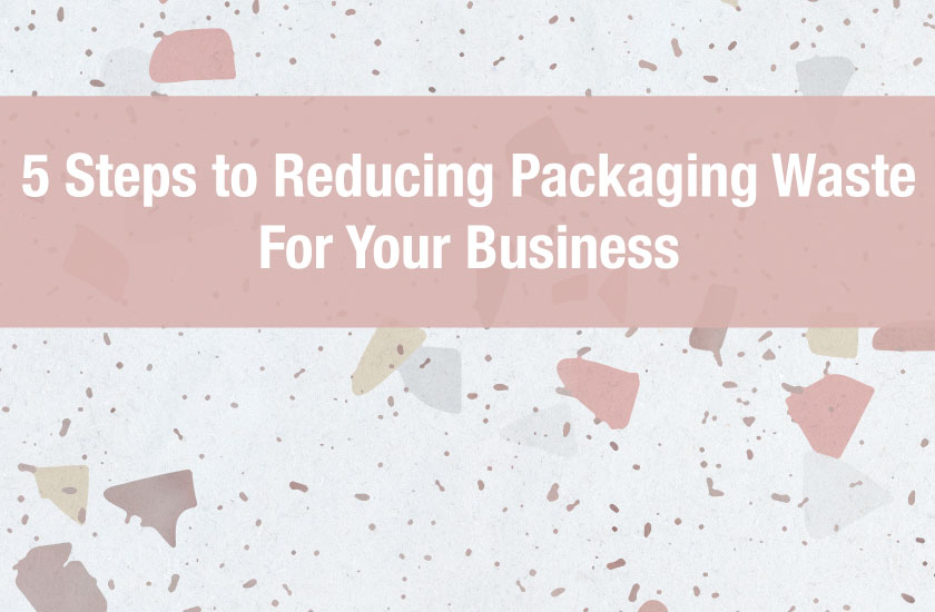 5 Steps to Reducing Packaging Waste For Your Business
