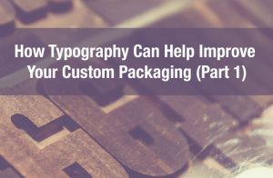 How Typography Can Help Improve Your Custom Packaging (Part 1)