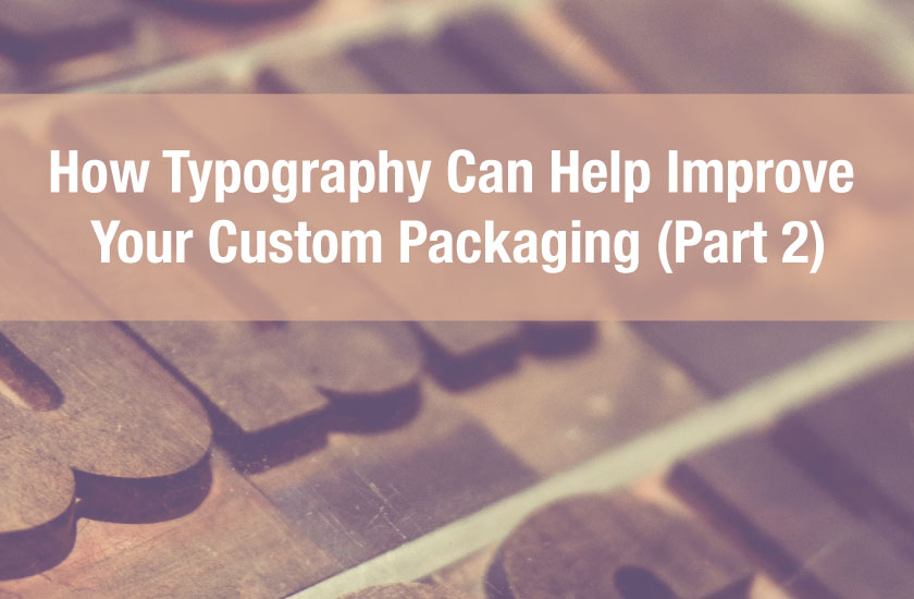 How Typography Can Help Improve Your Custom Packaging (Part 2)