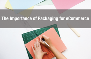 The Importance of Packaging for eCommerce